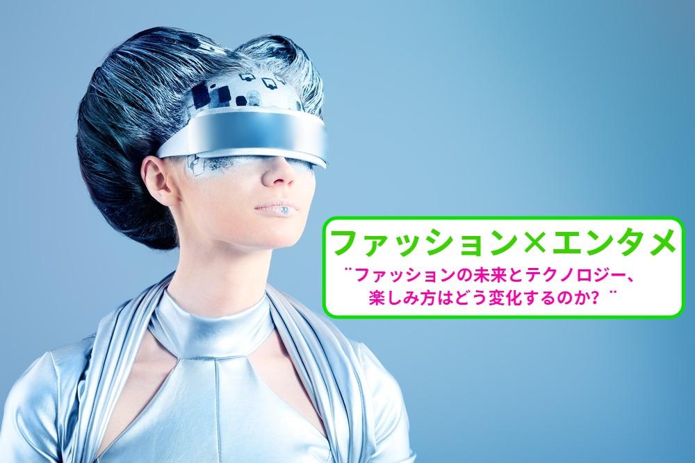 ファッション×エンタメ👚 ファッションの未来とテクノロジー、楽しみ方はどう変化する?
